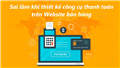 Những sai lầm khi thiết kế công cụ thanh toán trên Website bán hàng