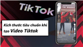 Tỉ lệ kích thước chuẩn khi tạo video Tiktok, bạn nên biết