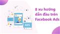 8 xu hướng dẫn đầu trên Facebook Ads giúp tiếp cận người dùng hiệu quả