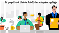 Tiết lộ bí quyết trở thành một Publisher chuyên nghiệp