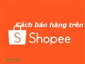 """4 Kinh nghiệm để bán hàng trên Shopee thu lợi nhuận """"Khủng"""""""