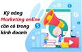 Những kỹ năng marketing cần có trong kinh doanh online