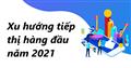 Tìm hiểu xu hướng tiếp thị hàng đầu năm 2021 cho doanh nghiệp
