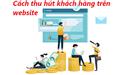 Cách thu hút khách hàng nhanh chóng khi bán hàng trên website