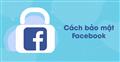 Những tip không thể bỏ qua để bảo vệ tài khoản Facebook an toàn