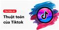 Tìm hiểu về thuật toán của Tiktok giúp video nhanh chóng lên xu hướng