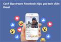Bật mí cách livestream Facebook hiệu quả trên điện thoại