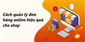 Tiết lộ cách quản lý đơn hàng online hiệu quả cho Shop