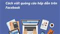 Tiết lộ cách viết content quảng cáo Facebook hấp dẫn