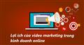 Lợi ích tuyệt vời của video marketing trong kinh doanh online